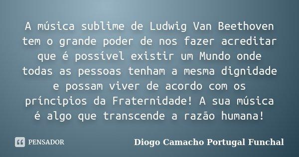 A música sublime de Ludwig Van Beethoven tem o grande poder de nos fazer acreditar que é possível existir um Mundo onde todas as pessoas tenham a mesma dignidad... Frase de Diogo Camacho Portugal Funchal.