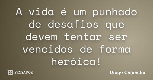 A vida é um punhado de desafios que devem tentar ser vencidos de forma heróica!... Frase de Diogo Camacho.