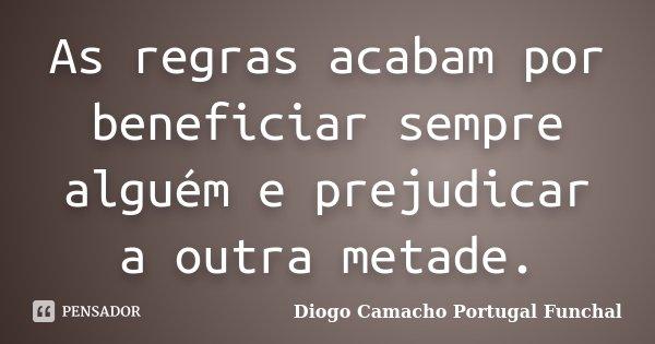 As regras acabam por beneficiar sempre alguém e prejudicar a outra metade.... Frase de Diogo Camacho Portugal Funchal.