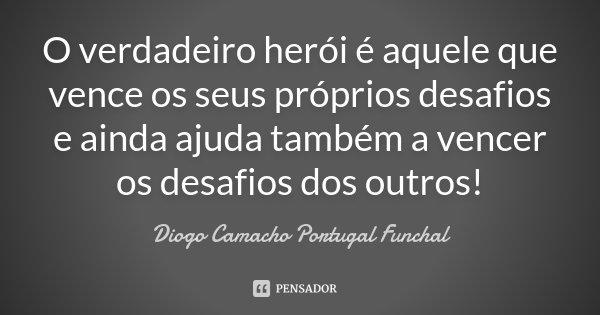 O verdadeiro herói é aquele que vence os seus próprios desafios e ainda ajuda também a vencer os desafios dos outros!... Frase de Diogo Camacho Portugal Funchal.