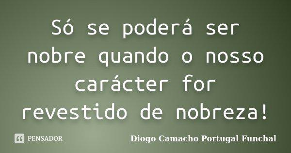 Só se poderá ser nobre quando o nosso carácter for revestido de nobreza!... Frase de Diogo Camacho Portugal Funchal.