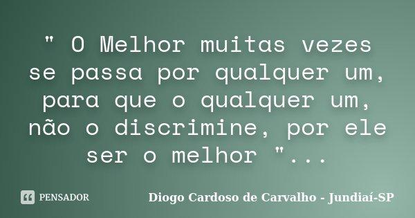 """"""" O Melhor muitas vezes se passa por qualquer um, para que o qualquer um, não o discrimine, por ele ser o melhor """"...... Frase de Diogo Cardoso de Carvalho - Jundiaí-SP."""