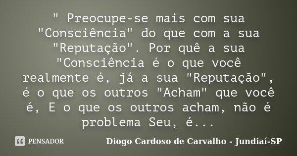 """"""" Preocupe-se mais com sua """"Consciência"""" do que com a sua """"Reputação"""". Por quê a sua """"Consciência é o que você realmente é, já a s... Frase de Diogo Cardoso de Carvalho - Jundiaí-SP."""