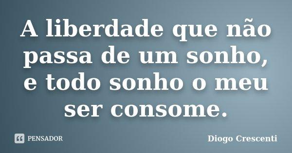 A liberdade que não passa de um sonho, e todo sonho o meu ser consome.... Frase de Diogo Crescenti.