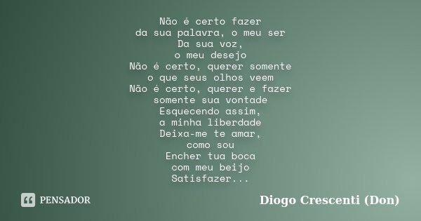 Não é certo fazer da sua palavra, o meu ser Da sua voz, o meu desejo Não é certo, querer somente o que seus olhos veem Não é certo, querer e fazer somente sua v... Frase de Diogo Crescenti (Don).