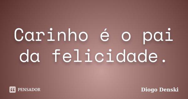 Carinho é o pai da felicidade.... Frase de Diogo Denski.
