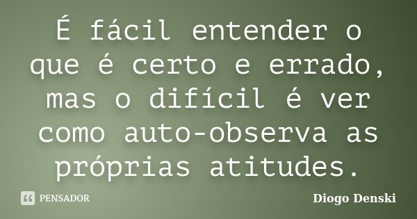 É fácil entender o que é certo e errado, mas o difícil é ver como auto-observa as próprias atitudes.... Frase de Diogo Denski.