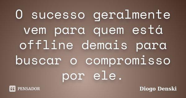 O sucesso geralmente vem para quem está offline demais para buscar o compromisso por ele.... Frase de Diogo Denski.