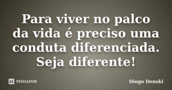 Para viver no palco da vida é preciso uma conduta diferenciada. Seja diferente!... Frase de Diogo Denski.