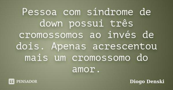 Pessoa com síndrome de down possui três cromossomos ao invés de dois. Apenas acrescentou mais um cromossomo do amor.... Frase de Diogo Denski.