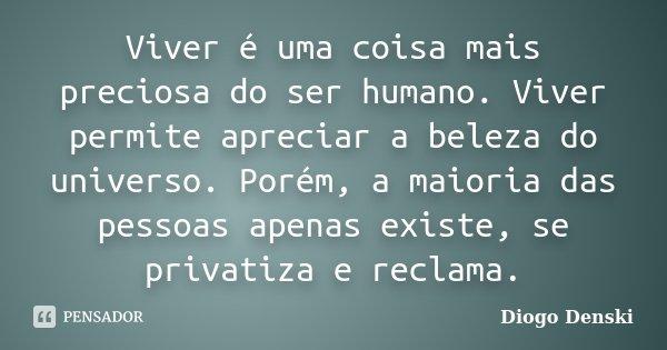Viver é uma coisa mais preciosa do ser humano. Viver permite apreciar a beleza do universo. Porém, a maioria das pessoas apenas existe, se privatiza e reclama.... Frase de Diogo Denski.