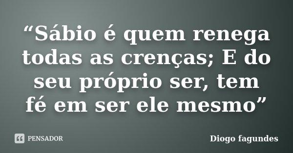 """""""Sábio é quem renega todas as crenças; E do seu próprio ser, tem fé em ser ele mesmo""""... Frase de Diogo fagundes."""