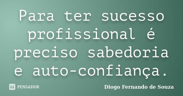Para ter sucesso profissional é preciso sabedoria e auto-confiança.... Frase de Diogo Fernando de Souza.