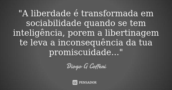 """""""A liberdade é transformada em sociabilidade quando se tem inteligência, porem a libertinagem te leva a inconsequência da tua promiscuidade...""""... Frase de Diogo G Cofferi."""