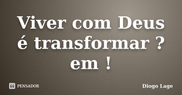 Viver com Deus é transformar ? em !... Frase de Diogo Lage.