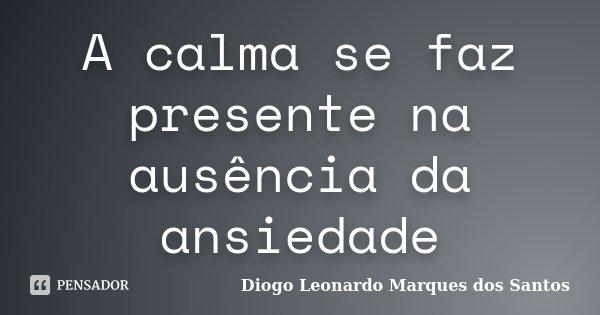 A calma se faz presente na ausência da ansiedade... Frase de Diogo Leonardo Marques dos Santos.