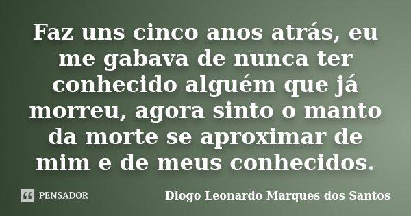 Faz uns cinco anos atrás, eu me gabava de nunca ter conhecido alguém que já morreu, agora sinto o manto da morte se aproximar de mim e de meus conhecidos.... Frase de Diogo Leonardo Marques dos Santos.