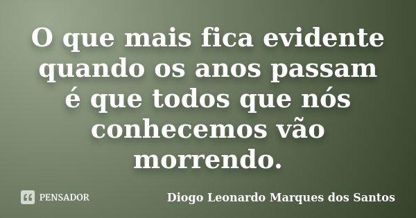 O que mais fica evidente quando os anos passam é que todos que nós conhecemos vão morrendo.... Frase de Diogo Leonardo Marques dos Santos.
