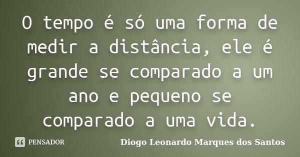O tempo é só uma forma de medir a distância, ele é grande se comparado a um ano e pequeno se comparado a uma vida.... Frase de Diogo Leonardo Marques dos Santos.
