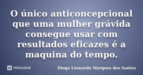 O único anticoncepcional que uma mulher grávida consegue usar com resultados eficazes é a maquina do tempo.... Frase de Diogo Leonardo Marques dos Santos.