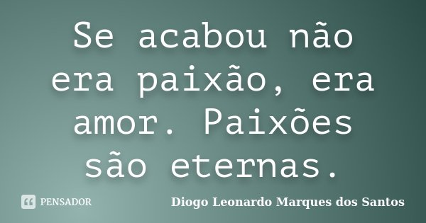 Se acabou não era paixão, era amor. Paixões são eternas.... Frase de Diogo Leonardo Marques dos Santos.