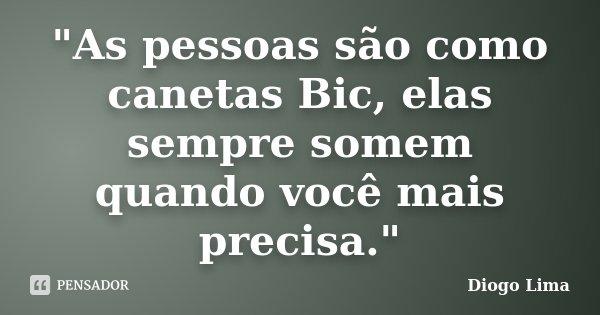 """""""As pessoas são como canetas Bic, elas sempre somem quando você mais precisa.""""... Frase de (Diogo Lima)."""