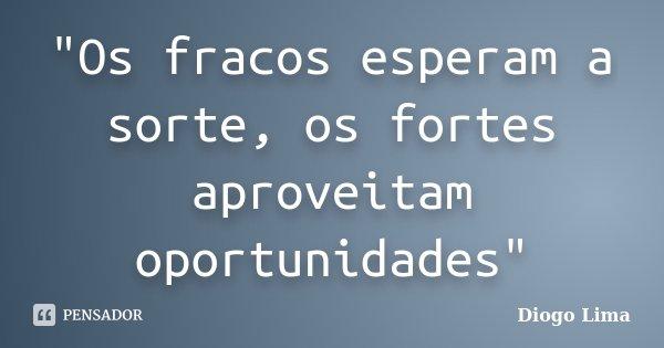 """""""Os fracos esperam a sorte, os fortes aproveitam oportunidades""""... Frase de (Diogo Lima)."""