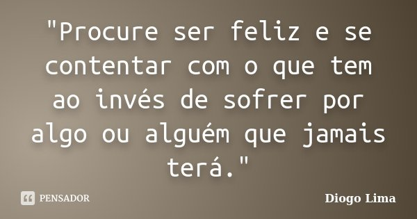 """""""Procure ser feliz e se contentar com o que tem ao invés de sofrer por algo ou alguém que jamais terá.""""... Frase de (Diogo Lima)."""
