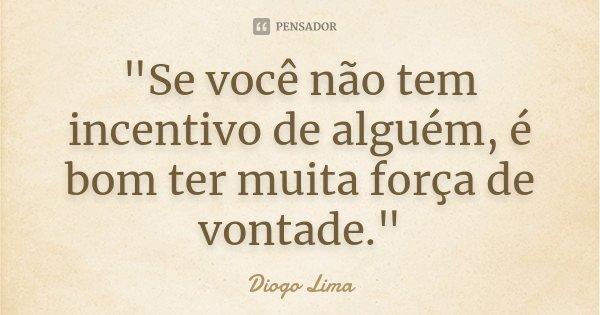 """""""Se você não tem incentivo de alguém, é bom ter muita força de vontade.""""... Frase de (Diogo Lima)."""