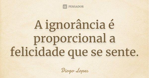A ignorância é proporcional a felicidade que se sente.... Frase de Diogo Lopes.