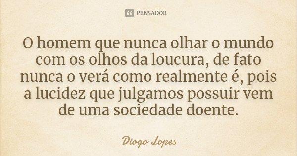 O homem que nunca olhar o mundo com os olhos da loucura, de fato nunca o verá como realmente é, pois a lucidez que julgamos possuir vem de uma sociedade doente.... Frase de Diogo Lopes.