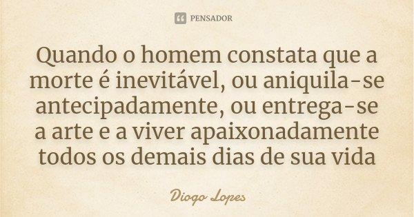 Quando o homem constata que a morte é inevitável, ou aniquila-se antecipadamente, ou entrega-se a arte e a viver apaixonadamente todos os demais dias de sua vid... Frase de Diogo Lopes.