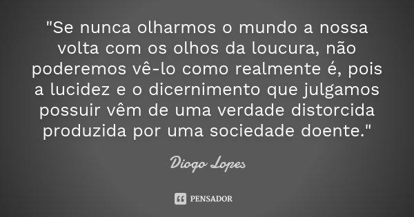 """""""Se nunca olharmos o mundo a nossa volta com os olhos da loucura, não poderemos vê-lo como realmente é, pois a lucidez e o dicernimento que julgamos possui... Frase de Diogo Lopes."""