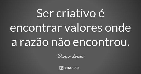 Ser criativo é encontrar valores onde a razão não encontrou.... Frase de Diogo Lopes.