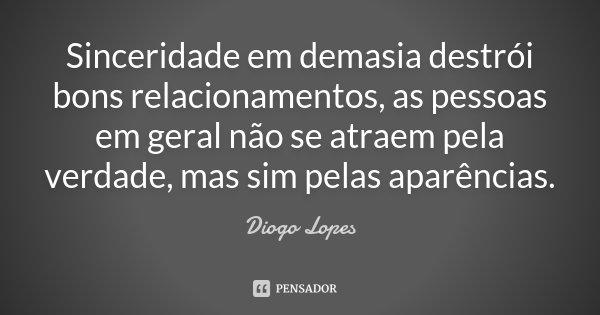 Sinceridade em demasia destrói bons relacionamentos, as pessoas em geral não se atraem pela verdade, mas sim pelas aparências.... Frase de Diogo Lopes.
