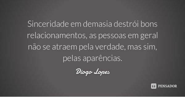 Sinceridade em demasia destrói bons relacionamentos, as pessoas em geral não se atraem pela verdade, mas sim, pelas aparências.... Frase de Diogo Lopes.