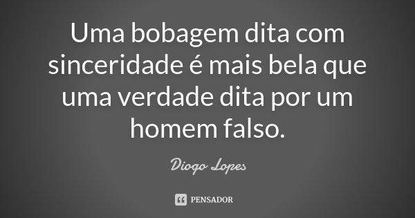 Uma bobagem dita com sinceridade é mais bela que uma verdade dita por um homem falso.... Frase de Diogo Lopes.