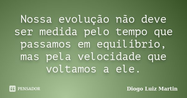Nossa evolução não deve ser medida pelo tempo que passamos em equilíbrio, mas pela velocidade que voltamos a ele.... Frase de Diogo Luiz Martin.