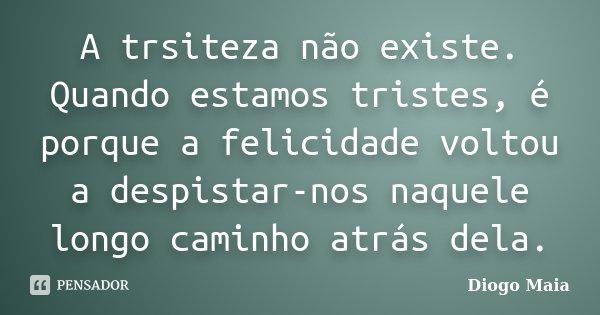 A trsiteza não existe. Quando estamos tristes, é porque a felicidade voltou a despistar-nos naquele longo caminho atrás dela.... Frase de Diogo Maia.