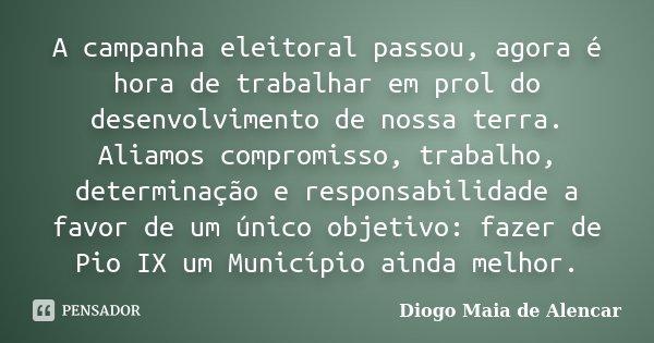 A campanha eleitoral passou, agora é hora de trabalhar em prol do desenvolvimento de nossa terra. Aliamos compromisso, trabalho, determinação e responsabilidade... Frase de Diogo Maia de Alencar.