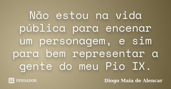 Não estou na vida pública para encenar um personagem e, sim, para bem representar a gente do meu Pio IX.... Frase de Diogo Maia de Alencar.