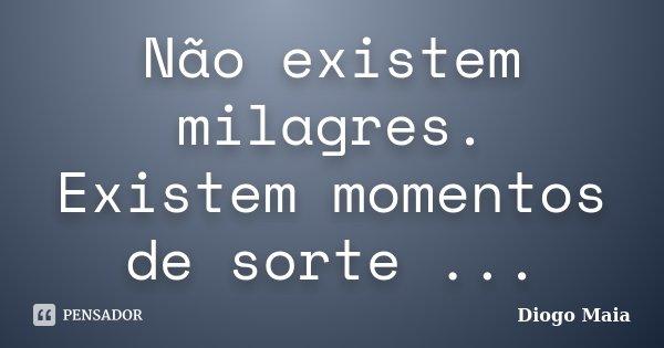 Não existem milagres. Existem momentos de sorte ...... Frase de Diogo Maia.