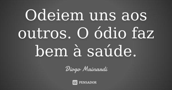 Odeiem uns aos outros. O ódio faz bem à saúde.... Frase de Diogo Mainardi.