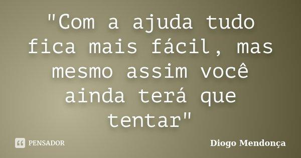 """""""Com a ajuda tudo fica mais fácil, mas mesmo assim você ainda terá que tentar""""... Frase de Diogo Mendonça."""