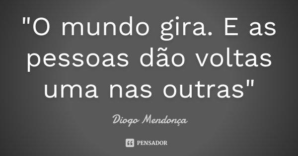 """""""O mundo gira. E as pessoas dão voltas uma nas outras""""... Frase de Diogo Mendonça."""