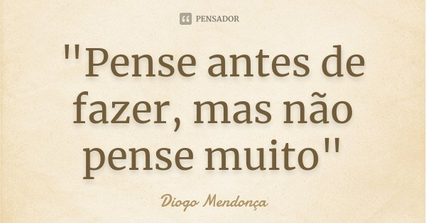 """""""Pense antes de fazer, mas não pense muito""""... Frase de Diogo Mendonça."""