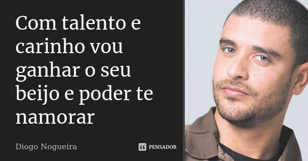 Com talento e carinho vou ganhar o seu beijo e poder te namorar... Frase de Diogo Nogueira.