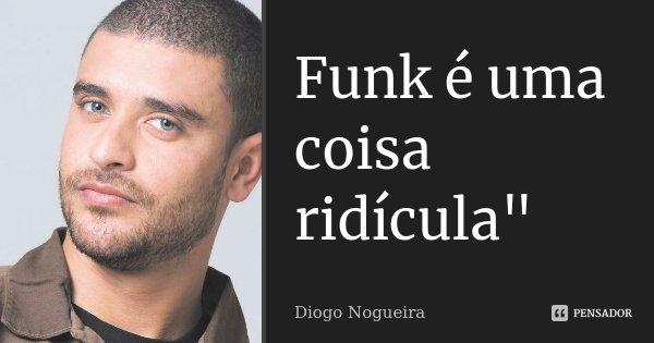 """Funk é uma coisa ridícula""""... Frase de Diogo nogueira."""