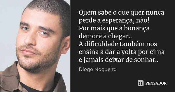 Quem sabe o que quer nunca perde a esperança, não! Por mais que a bonança demore a chegar.. A dificuldade também nos ensina a dar a volta por cima e jamais deix... Frase de Diogo Nogueira.