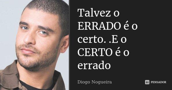 Frases Sobre Certo E Errado: Talvez O ERRADO é O Certo..E O CERTO é... Diogo Nogueira